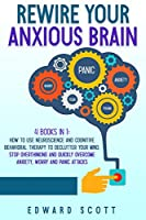 Rewire Your Anxious Brain: 4 Book in 1: How to Use Neuroscience and Cognitive Behavioral Therapy to Declutter Your Mind, Stop Overthinking and Quickly Overcome Anxiety, Worry and Panic Attacks Front Cover