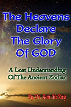 The Heavens Declare The Glory Of GOD: A Lost Understanding Of The Ancient Zodiac by [Ron McRay]
