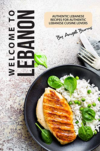 Welcome to Lebanon: Authentic Lebanese Recipes for Authentic Lebanese Cuisine Lovers