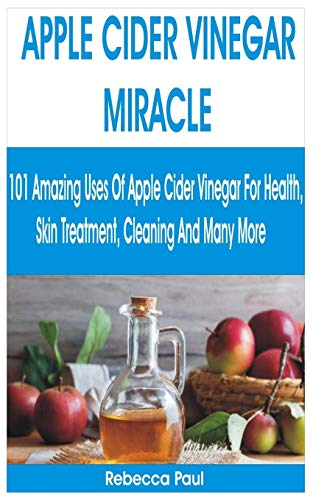 APPLE CIDER VINEGAR MIRACLE: 101 Amazing Uses of Apple Cider Vinegar for Health, Skin Treatment, Cleaning and Many More