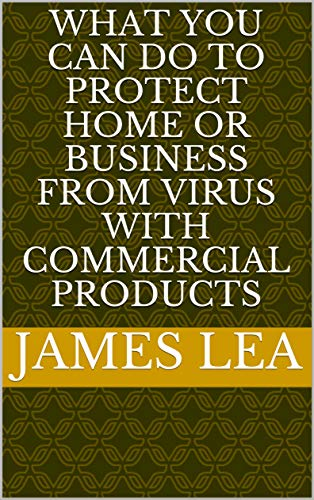 WHAT YOU CAN DO TO PROTECT HOME OR BUSINESS FROM VIRUS WITH COMMERCIAL PRODUCTS (English Edition)