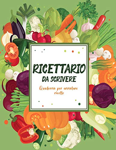 Ricettario Da Scrivere Quaderno Per Annotare Ricette: Copertina Flessibile, Per 100 dolci Piatti Preferite di Casa, Spazio Per 100 Ricette