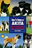 Guide to Owning an Akita: Puppy Care, Grooming, Training, History, Health, Breed Standard