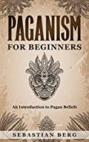 Paganism for Beginners: An Introduction to Pagan Belief