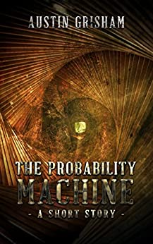The Probability Machine: A Science Fiction Short Story by [Austin Grisham]
