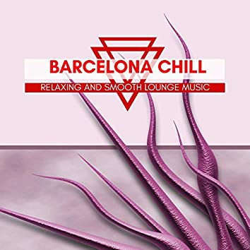 Barcelona Chill - Relaxing And Smooth Lounge Music