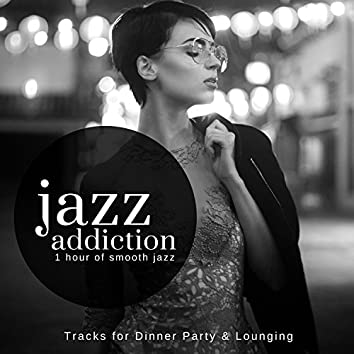 Jazz Addiction - 1 Hour Of Smooth Jazz (Tracks For Dinner Party & Lounging)