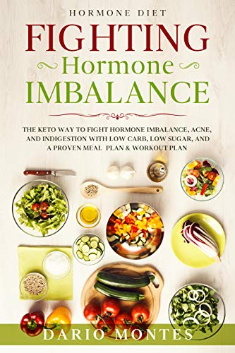 Hormone Diet: FIGHTING HORMONE IMBALANCE - The Keto Way To Fight Hormone Imbalance, Acne, and Indigestion With Low Carb, Low Sugar, and A Proven Meal Plan & Workout Plan