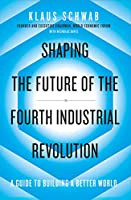 Shaping the Future of the Fourth Industrial Revolution: A guide to building a better world