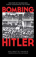 Bombing Hitler: The Story of the Man Who Almost Assassinated the Fuehrer