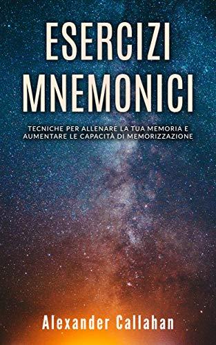 Esercizi Mnemonici: Tecniche per allenare la tua memoria e aumentare le capacità di memorizzazione (Migliorare la memoria Vol. 1)