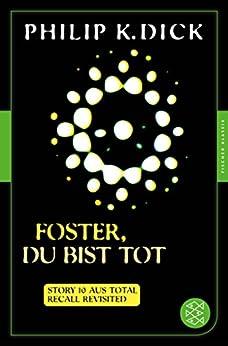 Foster, du bist tot: Story 10 aus: Total Recall Revisited. Die besten Stories (Fischer Klassik Plus) (German Edition) by [Philip K. Dick, Klaus Timmermann, Ulrike Wasel, Thomas von Steinaecker]