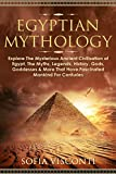 Egyptian Mythology: Explore The Mysterious Ancient Civilisation of Egypt, The Myths, Legends, History, Gods, Goddesses & More That Have Fascinated ... of Egypt, The Myths, Legends, History