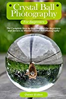 Crystal Ball Photography for Beginners: The Complete Step by Step Manual For Beginners and Seniors to Master Crystal Ball Photography