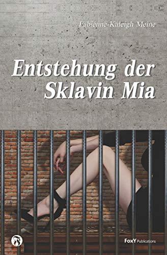 Entstehung der Sklavin Mia: Die freiwillig unfreiwillige, perverse und unglaubliche Entstehung der Sklavin Mia