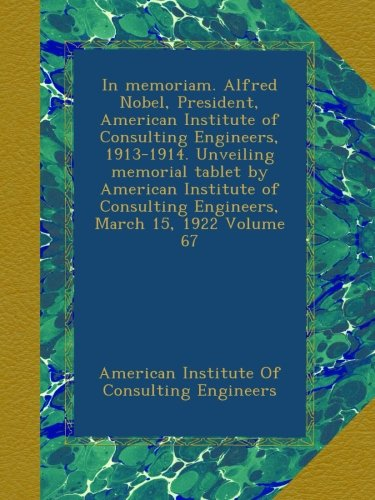 In memoriam. Alfred Nobel, President, American Institute of Consulting Engineers, 1913-1914. Unveiling memorial tablet by American Institute of Consulting Engineers, March 15, 1922 Volume 67