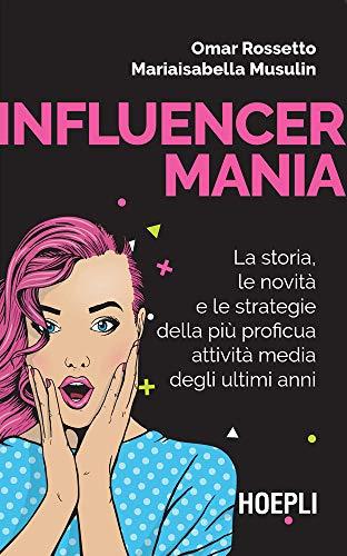 Influencermania: La storia, le novità e le strategie della più proficua attività media degli ultimi anni (Italian Edition)