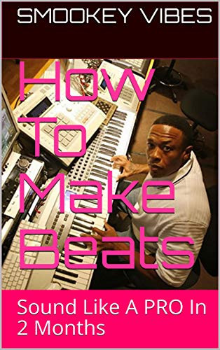 How To Make Beats: Sound Like A PRO In 2 Months (Beat Making Made Easy Book 1)