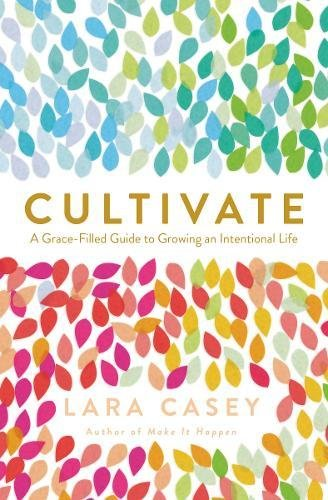 Download Cultivate: A Grace-Filled Guide to Growing an Intentional Life 0718021665
