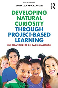 Developing Natural Curiosity through Project-Based Learning  Five Strategies for the PreK–3 Classroom