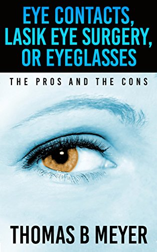 Eye Contacts, Lasik Eye Surgery, Or Eyeglasses: The Pros and The Cons