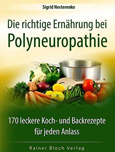 Die richtige Ernährung bei Polyneuropathie: 170 leckere Koch- und Backrezepte für jeden Anlass