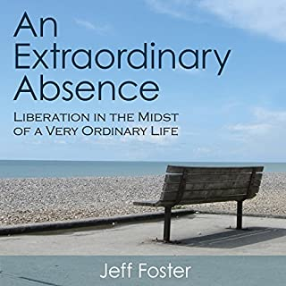 An Extraordinary Absence     Liberation in the Midst of a Very Ordinary Life              By:                                                                                                                                 Jeff Foster                               Narrated by:                                                                                                                                 Stephen Paul Aulridge Jr.                      Length: 4 hrs and 18 mins     49 ratings     Overall 4.5