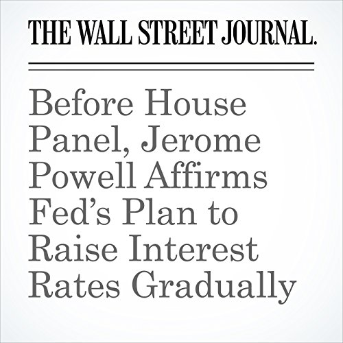 Before House Panel, Jerome Powell Affirms Fed's Plan to Raise Interest Rates Gradually copertina