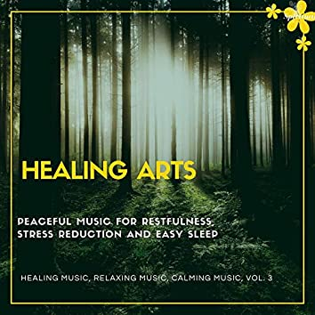 Healing Arts (Peaceful Music For Restfulness, Stress Reduction And Easy Sleep) (Healing Music, Relaxing Music, Calming Music, Vol. 3)