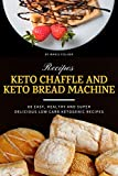 Keto Chaffle and Keto Bread Machine Recipes: 60 Easy, Healthy and Super Delicious Low-Carb Ketogenic...