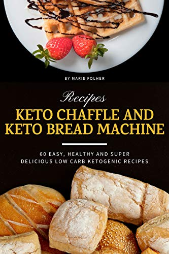 Keto Chaffle and Keto Bread Machine Recipes: 60 Easy, Healthy and Super Delicious...