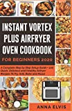 INSTANT VORTEX PLUS AIRFRYER OVEN COOKBOOK FOR BEGINNERS 2020: A Complete Step by Step Setup Guide + 100 Quick, Delicious and Healthy Airfryer Recipes to Fry, Grill, Bake and Roast.
