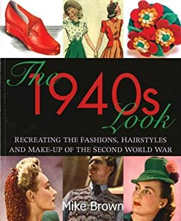 The 1940s Look: Recreating the Fashions, Hairstyles and Make-up of the Second World War