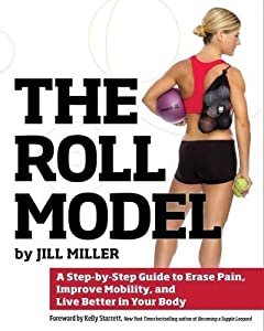 The Roll Model A Step By Step Guide to Erase Pain Improve Mobility and Live Better in Your Body