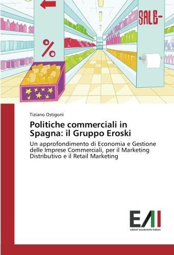 Politiche commerciali in Spagna: il Gruppo Eroski: Un approfondimento di Economia e Gestione delle Imprese Commerciali, per il Marketing Distributivo e il Retail Marketing