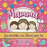 Mamma ho scritto un Libro per Te: Scrivi, Disegna e Completa questo Quaderno per Bambini da donare alla Madre   Idea Regalo Compleanno Festa della Mamma