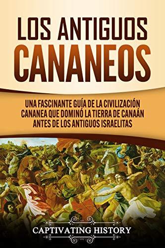 Los Antiguos Cananeos: Una Fascinante Guía de la Civilización Cananea que Dominó la Tierra de Canaán Antes de los Antiguos Israelitas