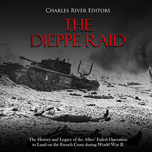 The Dieppe Raid: The History and Legacy of the Allies' Failed Operation to Land on the French Coast during World War II audiobook cover art