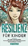 RESILIENZ FÜR KINDER: Der große Erziehungsratgeber - Wie Sie Ihrem Kind zu innerer Stärke und psychischer Widerstandsfähigkeit verhelfen