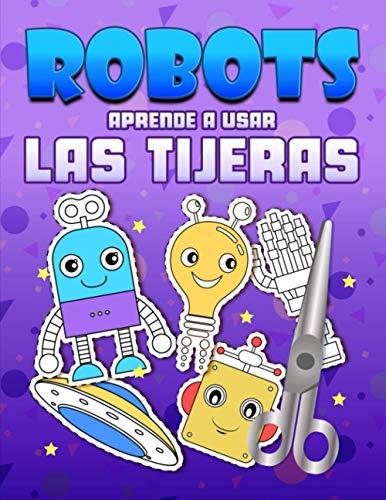 Robots: Aprende a usar las tijeras: Un bonito libro de actividades para que los niños conozcan los conceptos básicos de cortar, pegar y colorear