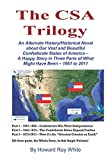 The CSA Trilogy: An Alternate History/Historical Novel about Our Vast and Beautiful Confederate States of America -- A Happy Story in Three Parts of What Might Have Been -- 1861 to 2011