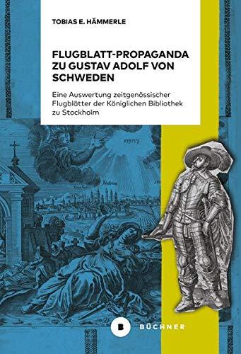 Flugblatt-Propaganda zu Gustav Adolf von Schweden: Eine Auswertung zeitgenössischer Flugblätter der Königlichen Bibliothek zu Stockholm