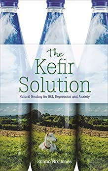 The Kefir Solution: Natural Healing for IBS, Depression and Anxiety (English Edition) di [Shann Nix  Jones]