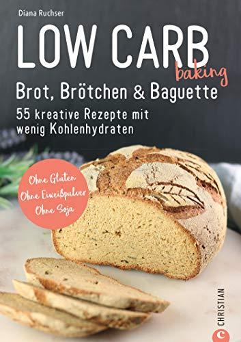 Brot Backbuch: Low Carb baking. Brot, Brötchen & Baguette. 55 kreative Low-Carb Rezepte.: Ohne Gluten. Ohne Eiweißpulver. Ohne Soja. Mit praktischen Tipps zum Backen ohne Mehl.