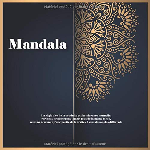 Mandala - La règle d'or de la conduite est la tolérance mutuelle, car nous ne penserons jamais tous de la même façon, nous ne verrons qu'une partie de la vérité et sous des angles différents.