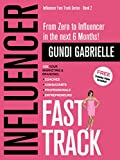 Influencer Fast Track - From Zero to Influencer in the next 6 Months!: 10X Your Marketing & Branding for Coaches, Consultants & Entrepreneurs (Influencer Fast Track® Series Book 2)