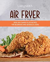 Air Fryer Cookbook for Beginners: Over 200 Flavor Filled Recipes For Beginners And Advanced Users