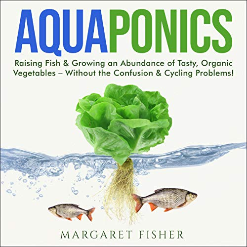 Aquaponics: Raising Fish & Growing an Abundance of Tasty, Organic Vegetables - Without the Confusion...