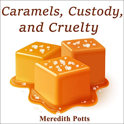 Caramels, Custody, and Cruelty Audiobook By Meredith Potts cover art