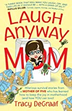 Laugh Anyway Mom: Hilarious Survival Stories From a Mother of Five Who Has Learned How to Keep the Joy in Motherhood and How You Can Too